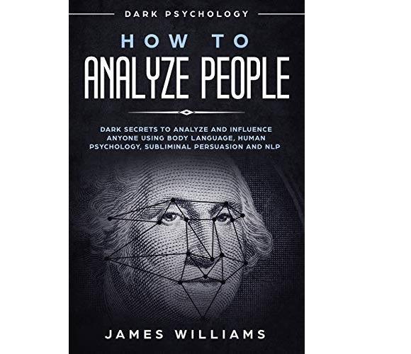 How to Analyze People - Dark Secrets to Analyze and Influence Anyone Using Body Language by James Williams