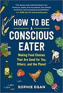 How to Be a Conscious Eater: Making Food Choices That Are Good for You, Others, and the Planet PDF