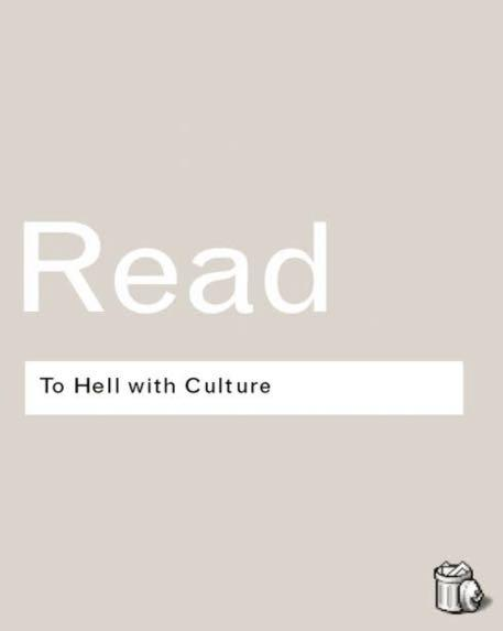 To hell with culture(Herbert Read)