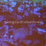 twogoodtobethrew