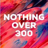 nothingover300